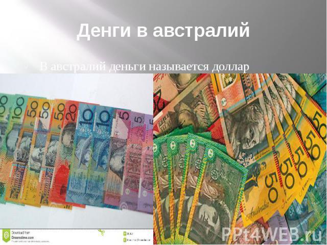 Денги в австралий В австралий деньги называется доллар