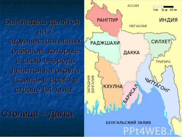 Бангладеш делится на 7 административных районов, которые в свою очередь делятся на округа («зила»). Всего в стране 64 зила. Бангладеш делится на 7 административных районов, которые в свою очередь делятся на округа («зила»). Всего в стране 64 зила. С…