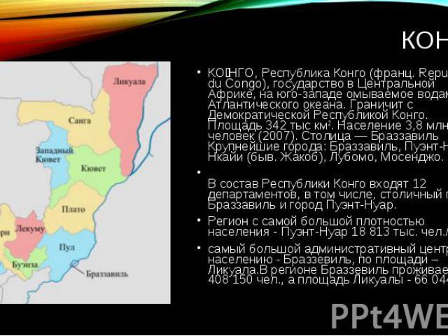 КО НГО, Республика Конго (франц. Republique du Congo), государство в Центральной Африке, на юго-западе омываемое водами Атлантического океана. Граничит с Демократической Республикой Конго. Площадь 342 тыс км2. Население 3,8 млн человек (2007). Столи…