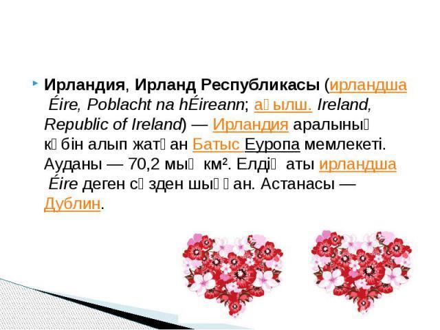 Ирландия,Ирланд Республикасы(ирландшаÉire, Poblacht na hÉireann;ағылш.Ireland, Republic of Ireland)—Ирландияаралының көбін алып жатқанБатыс Еуропамемлекеті. Ауданы— 70,2 мың км². Елді…