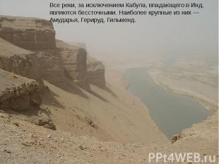 Все реки, за исключением Кабула, впадающего в Инд, являются бессточными. Наиболе