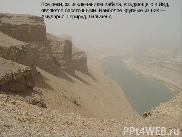 Все реки, за исключением Кабула, впадающего в Инд, являются бессточными. Наиболее крупные из них—Амударья, протекающая по северной границе страны,Герируд, разбираемая на орошение и Гильменд. Все реки, за исключением Кабула, впадающего в Инд, я…