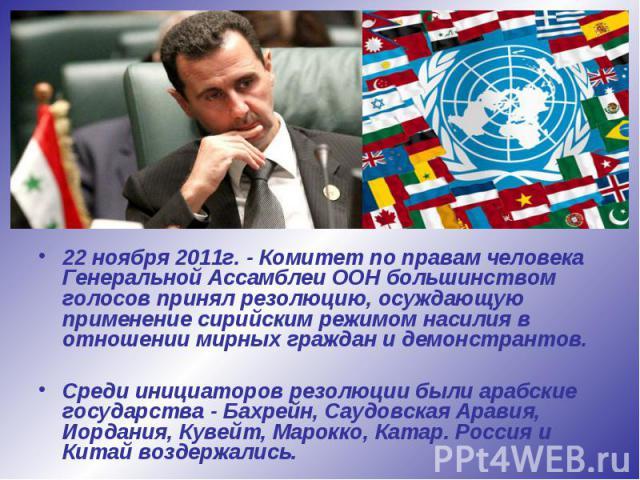 22 ноября 2011г. - Комитет по правам человека Генеральной Ассамблеи ООН большинством голосов принял резолюцию, осуждающую применение сирийским режимом насилия в отношении мирных граждан и демонстрантов. 22 ноября 2011г. - Комитет по правам человека …