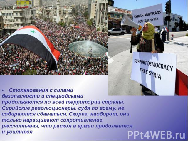 Столкновения с силами Столкновения с силами безопасности и спецвойсками продолжаются по всей территории страны. Сирийские революционеры, судя по всему, не собираются сдаваться. Скорее, наоборот, они только наращивают сопротивление, рассчитывая, что …