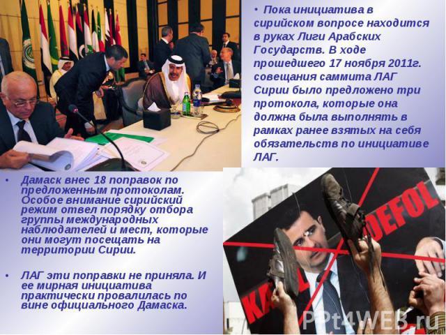 Дамаск внес 18 поправок по предложенным протоколам. Особое внимание сирийский режим отвел порядку отбора группы международных наблюдателей и мест, которые они могут посещать на территории Сирии. Дамаск внес 18 поправок по предложенным протоколам. Ос…