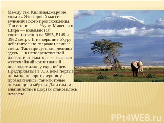 Между тем Килиманджаро не холмик. Это горный массив вулканического происхождения. Три его пика — Ухуру, Мавензи и Шира — вздымаются соответственно на 5895, 5149 и 3962 метра. И на вершине Ухуру действительно сверкают вечные снега. Факт присутствия л…