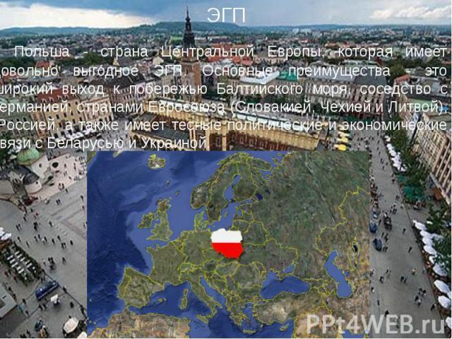 Польша - страна Центральной Европы, которая имеет довольно выгодное ЭГП. Основные преимущества - это широкий выход к побережью Балтийского моря, соседство с Германией, странами Евросоюза (Словакией, Чехией и Литвой), Россией, а также имеет тесные по…