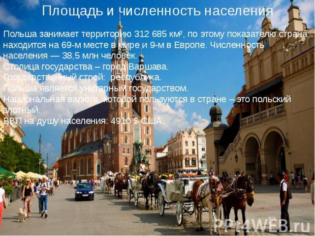 Польша занимает территорию 312 685 км², по этому показателю страна находится на 69-м месте в мире и 9-м в Европе. Численность населения— 38,5млн человек. Столица государства – город Варшава. Государственный строй: республика. Польша явля…