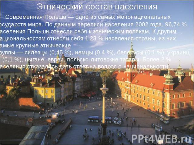 Современная Польша— одно из самых мононациональных государств мира. По данным переписи населения2002 года, 96,74% населения Польши отнесли себя к этническимполякам. К другим национальностям отнесли себя 1,23% населения …