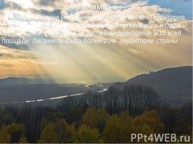 Климат Польши умеренно континентальный . Территория страны характеризуется густой речной сетью Висла и Одра - главные реки страны, на их бассейны приходится 9/10 всей площади. Лесами покрыто более 20% территории страны. Климат Польши умеренно контин…