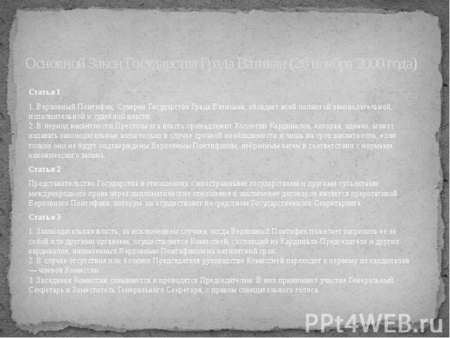Основной Закон Государства Града Ватикан (26 ноября 2000 года) Статья 1 1. Верховный Понтифик, Суверен Государства Града Ватикана, обладает всей полнотой законодательной, исполнительной и судебной власти. 2. В период вакантности Престола эта власть …