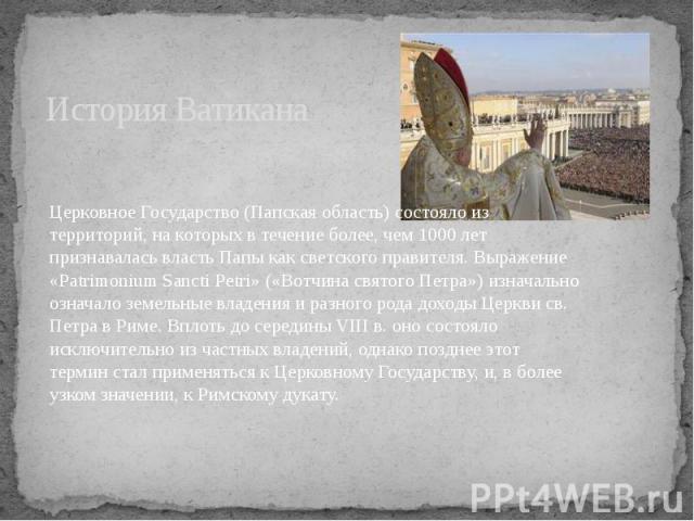 История Ватикана Церковное Государство (Папская область) состояло из территорий, на которых в течение более, чем 1000 лет признавалась власть Папы как светского правителя. Выражение «Patrimonium Sancti Petri» («Вотчина святого Петра») изначально озн…