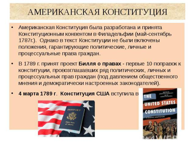АМЕРИКАНСКАЯ КОНСТИТУЦИЯ Американская Конституция была разработана и принята Конституционным конвентом в Филадельфии (май-сентябрь 1787г.). Однако в текст Конституции не были включены положения, гарантирующие политические, личные и процессуальные пр…