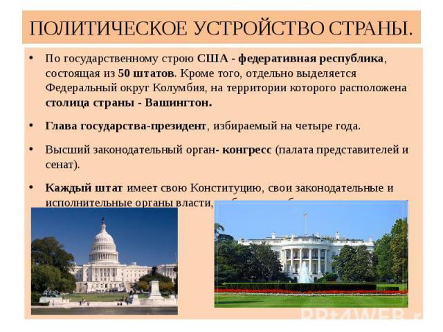 ПОЛИТИЧЕСКОЕ УСТРОЙСТВО СТРАНЫ. По государственному строю США - федеративная республика, состоящая из 50 штатов. Кроме того, отдельно выделяется Федеральный округ Колумбия, на территории которого расположена столица страны - Вашингтон. Глава государ…