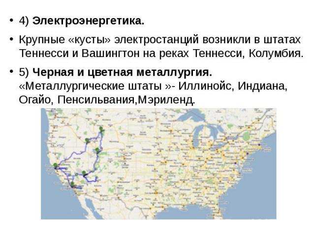 4) Электроэнергетика. 4) Электроэнергетика. Крупные «кусты» электростанций возникли в штатах Теннесси и Вашингтон на реках Теннесси, Колумбия. 5) Черная и цветная металлургия. «Металлургические штаты »- Иллинойс, Индиана, Огайо, Пенсильвания,Мэриленд.