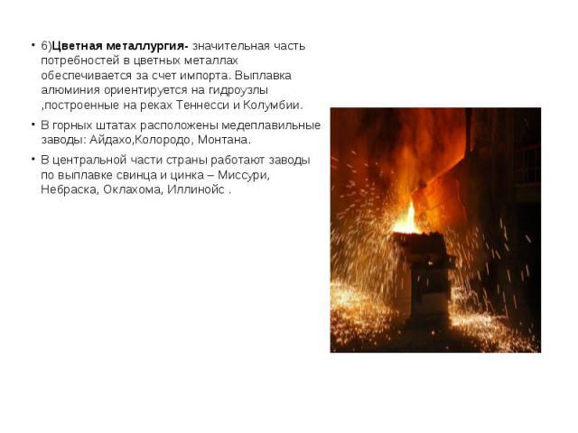 6)Цветная металлургия- значительная часть потребностей в цветных металлах обеспечивается за счет импорта. Выплавка алюминия ориентируется на гидроузлы ,построенные на реках Теннесси и Колумбии. 6)Цветная металлургия- значительная часть потребностей …