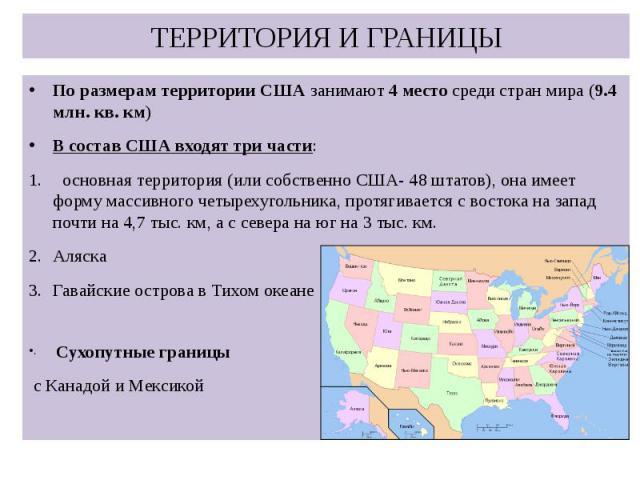ТЕРРИТОРИЯ И ГРАНИЦЫ По размерам территории США занимают 4 место среди стран мира (9.4 млн. кв. км) В состав США входят три части: основная территория (или собственно США- 48 штатов), она имеет форму массивного четырехугольника, протягивается с вост…