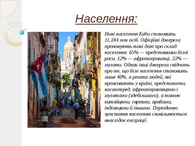 Населення: Нині населення Куби становить 11,184млн осіб. Офіційні джерела пропонують такі дані про склад населення: 65%— представники білої раси, 12%— афроамериканці, 22%— мулати. Однак інші джерела свідчать про те, що біле н…