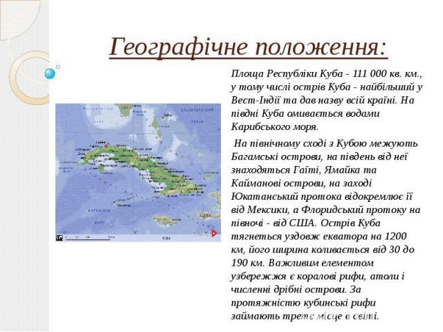Географічне положення: Площа Республіки Куба - 111 000 кв. км., у тому числі острів Куба - найбільший у Вест-Індії та дав назву всій країні. На півдні Куба омивається водами Карибського моря. На північному сході з Кубою межують Багамські острови, на…
