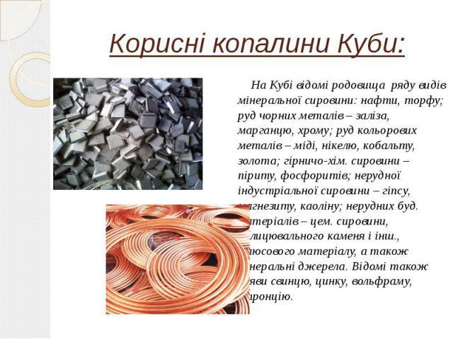 Корисні копалини Куби: На Кубі відомі родовища ряду видів мінеральної сировини:нафти, торфу; руд чорних металів – заліза, марганцю, хрому; руд кольорових металів – міді, нікелю, кобальту, золота; гірничо-хім. сировини – піриту, фосфоритів; нер…