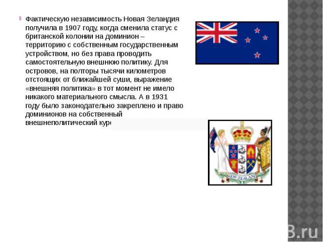Фактическую независимость Новая Зеландия получила в 1907 году, когда сменила статус с британской колонии на доминион – территорию с собственным государственным устройством, но без права проводить самостоятельную внешнюю политику. Для островов, на по…