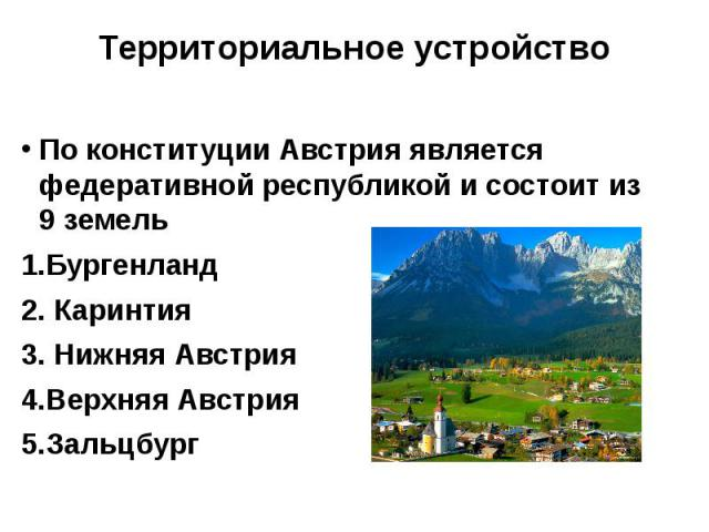 Территориальное устройство По конституции Австрия является федеративной республикой и состоит из 9 земель 1.Бургенланд 2. Каринтия 3. Нижняя Австрия 4.Верхняя Австрия 5.Зальцбург