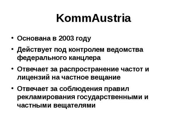 KommAustria Основана в 2003 году Действует под контролем ведомства федерального канцлера Отвечает за распространение частот и лицензий на частное вещание Отвечает за соблюдения правил рекламирования государственными и частными вещателями