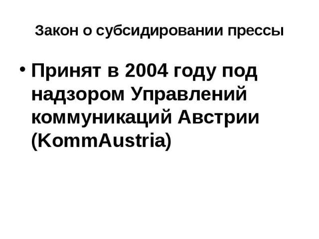 Закон о субсидировании прессы Принят в 2004 году под надзором Управлений коммуникаций Австрии (KommAustria)