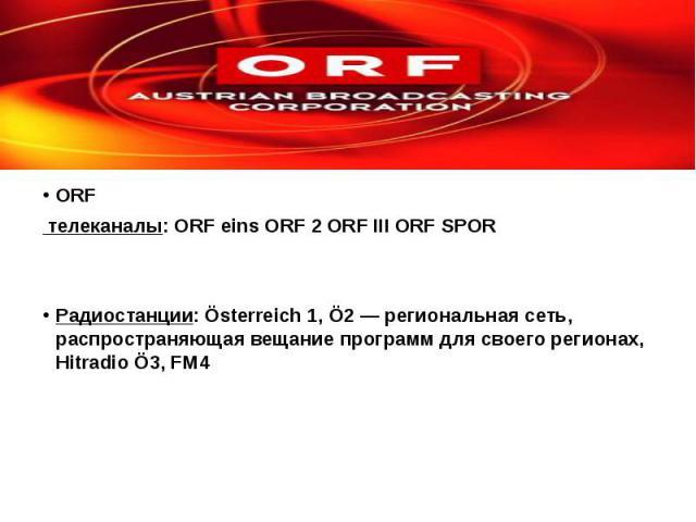 ORF телеканалы: ORF eins ORF 2 ORF III ORF SPOR Радиоcтанции: Österreich 1, Ö2— региональная сеть, распространяющая вещание программ для своего регионах, Hitradio Ö3, FM4