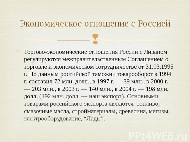 Экономическое отношение с Россией Торгово-экономические отношения России с Ливаном регулируются межправительственным Соглашением о торговле и экономическом сотрудничестве от 31.03.1995 г. По данным российской таможни товарооборот в 1994 г. составил …
