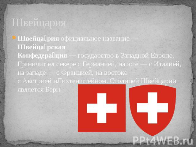 Швейцария Швейца рияофициальное название —Швейца рская Конфедера ция—государствовЗападной Европе. Граничит на севере сГерманией, на юге — сИталией, на западе — сФранцией, на востоке — сАвстрией&n…