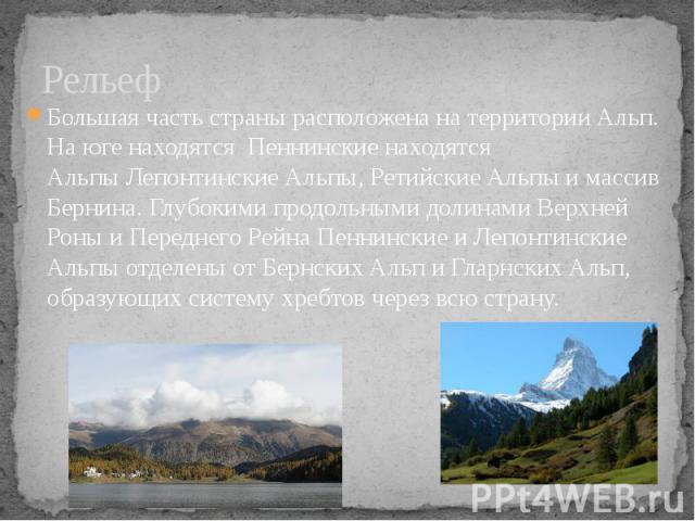 Рельеф Большая часть страны расположена на территории Альп. На юге находятся Пеннинские находятся АльпыЛепонтинские Альпы,Ретийские Альпыимассив Бернина. Глубокими продольными долинами Верхней Роны и Переднего Рейна Пен…