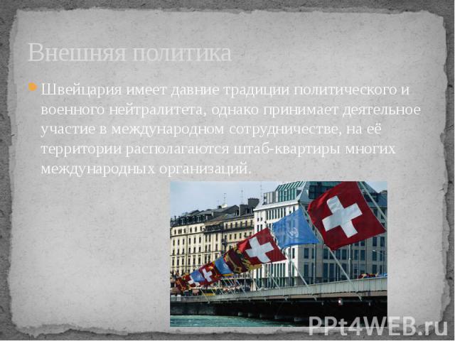 Внешняя политика Швейцария имеет давние традиции политического и военногонейтралитета, однако принимает деятельное участие в международном сотрудничестве, на её территории располагаются штаб-квартиры многих международных организаций.