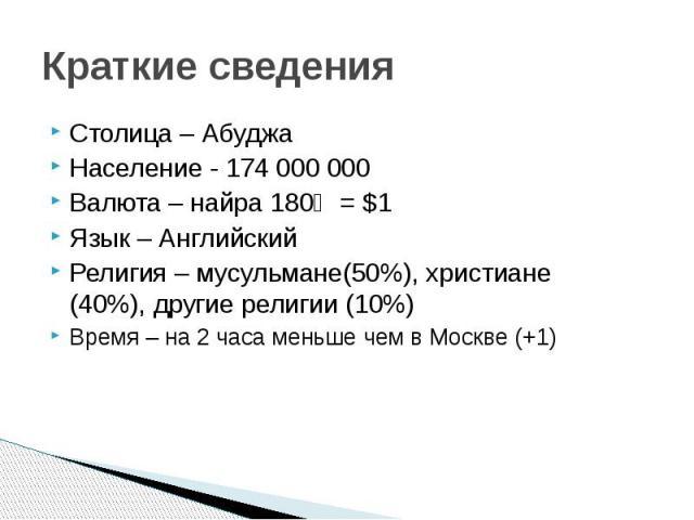 Краткие сведения Столица – Абуджа Население - 174 000 000 Валюта – найра 180₦ = $1 Язык – Английский Религия – мусульмане(50%), христиане (40%), другие религии (10%) Время – на 2 часа меньше чем в Москве (+1)