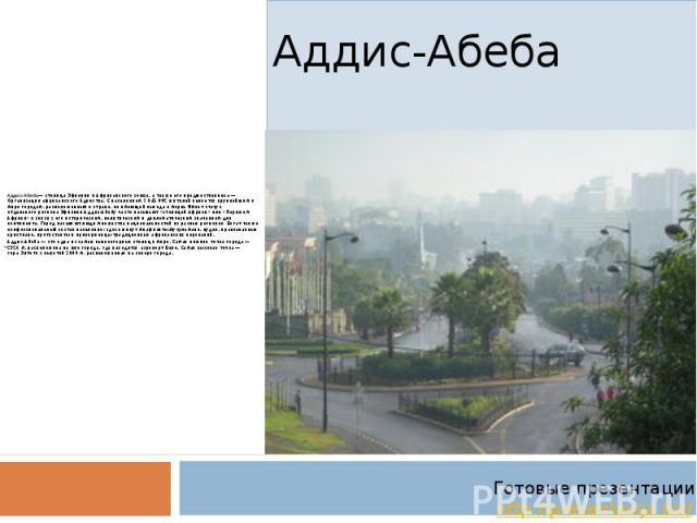 Аддис-Абеба Адди с-Абе ба— столицаЭфиопиииАфриканского союза, а также его предшественника— Организации африканского Единства. С населением 3 041 002 жителейявляется крупнейшим в мире городом, расположенным в стране, не …