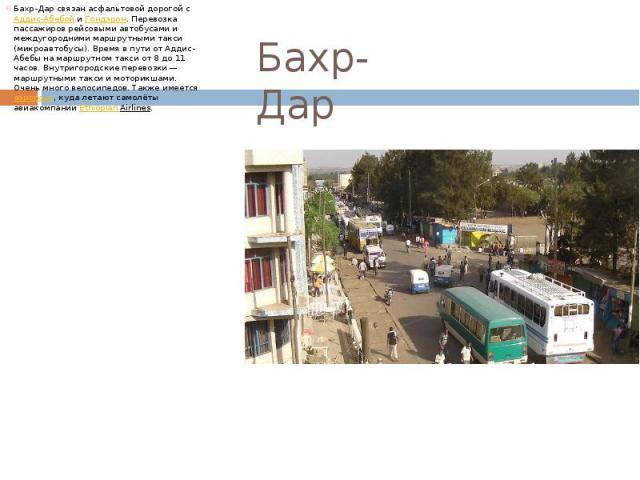 Бахр-Дар Бахр-Дар связан асфальтовой дорогой сАддис-АбебойиГондэром. Перевозка пассажиров рейсовыми автобусами и междугородними маршрутными такси (микроавтобусы). Время в пути от Аддис-Абебы на маршрутном такси от 8 до 11 часов. Вн…