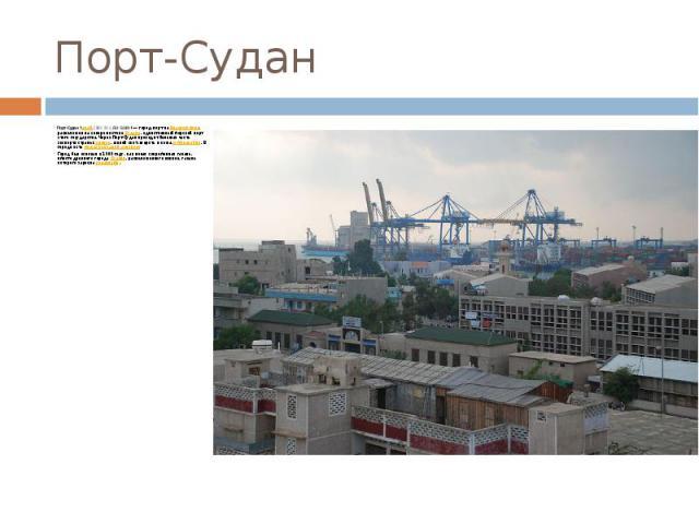 Порт-Судан Порт-Судан(араб.بورتسودان ,Būr Sūdān)— город-порт наКрасном море, расположен на северо-востокеСудана, единственный морской порт этого государства. Через Порт-Судан проходит большая часть экспорта страны…