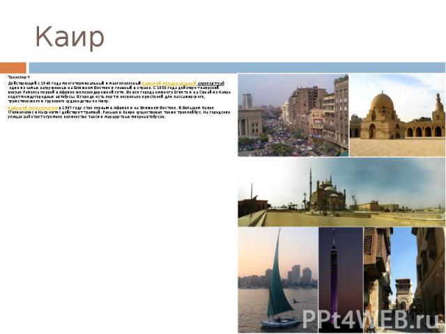 Каир Транспорт Действующий с 1945 года многотерминальный и многополосныйКаирский международный аэропорт-хабодин из самых загруженных на Ближнем Востоке и главный в стране. С 1856 года действует каирский вокзал Рамзеса первой в Африке жел…