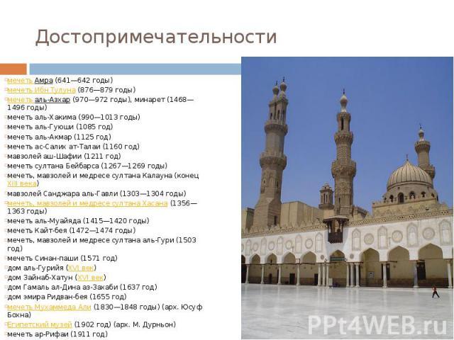 Достопримечательности мечеть Амра(641—642 годы) мечеть Ибн Тулуна(876—879 годы) мечеть аль-Азхар(970—972 годы), минарет (1468—1496 годы) мечеть аль-Хакима (990—1013 годы) мечеть аль-Гуюши (1085 год) мечеть аль-Акмар (1125 год) мече…