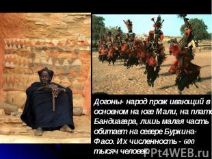 Догоны- народ проживающий в основном на юге Мали, на плато Бандиагара, лишь мала