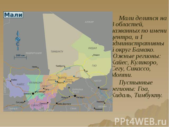 Мали делится на 8 областей, названных по имени центра, и 1 административный округ Бамако. Южные регионы: Кайес, Куликоро, Сегу, Сикассо, Мопти. Мали делится на 8 областей, названных по имени центра, и 1 административный округ Бамако. Южные регионы: …