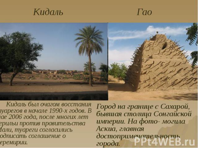Кидаль был очагом восстания туарегов в начале 1990-х годов. В мае 2006 года, после многих лет герильи против правительства Мали, туареги согласились подписать соглашение о перемирии. Кидаль был очагом восстания туарегов в начале 1990-х годов. В мае …