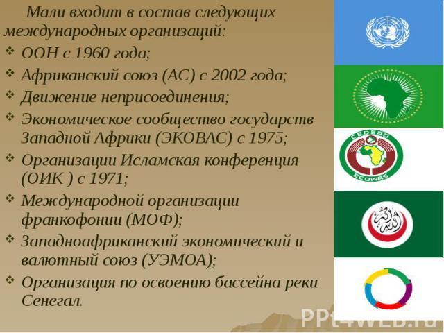 Мали входит в состав следующих международных организаций: Мали входит в состав следующих международных организаций: ООН с 1960 года; Африканский союз (АС) с 2002 года; Движение неприсоединения; Экономическое сообщество государств Западной Африки (ЭК…