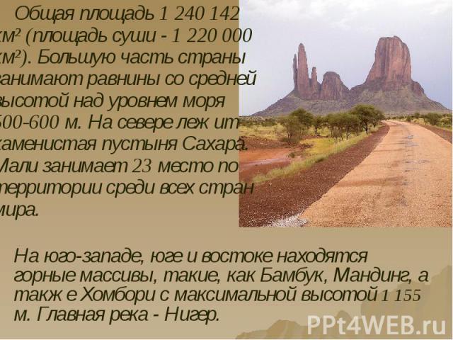 Общая площадь 1 240 142 км² (площадь суши - 1 220 000 км²). Большую часть страны занимают равнины со средней высотой над уровнем моря 500-600 м. На севере лежит каменистая пустыня Сахара. Мали занимает 23 место по территории среди всех стран мира. О…