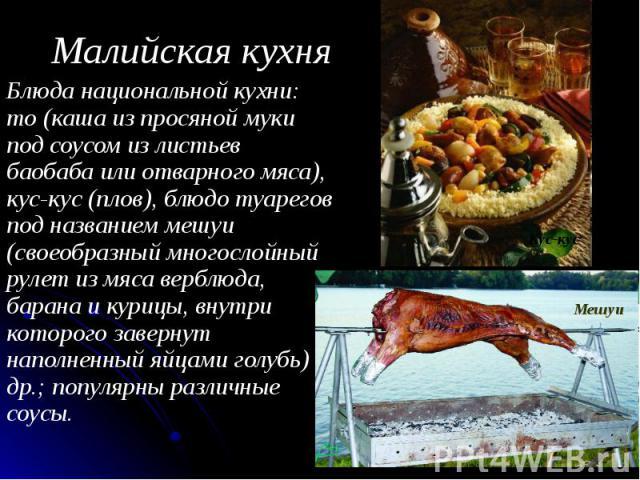Малийская кухня Блюда национальной кухни: то (каша из просяной муки под соусом из листьев баобаба или отварного мяса), кус-кус (плов), блюдо туарегов под названием мешуи (своеобразный многослойный рулет из мяса верблюда, барана и курицы, внутри кото…