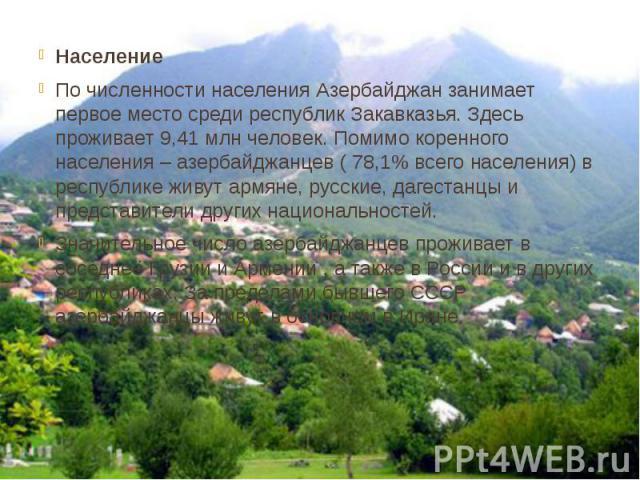 Население По численности населения Азербайджан занимает первое место среди республик Закавказья. Здесь проживает 9,41 млн человек. Помимо коренного населения – азербайджанцев ( 78,1% всего населения) в республике живут армяне, русские, дагестанцы и …