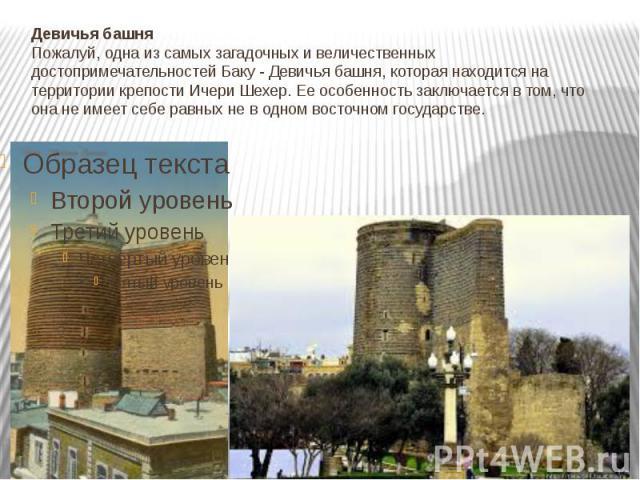Девичья башня Пожалуй, одна из самых загадочных и величественных достопримечательностей Баку - Девичья башня, которая находится на территории крепости Ичери Шехер. Ее особенность заключается в том, что она не имеет себе равных не в одном восточном г…