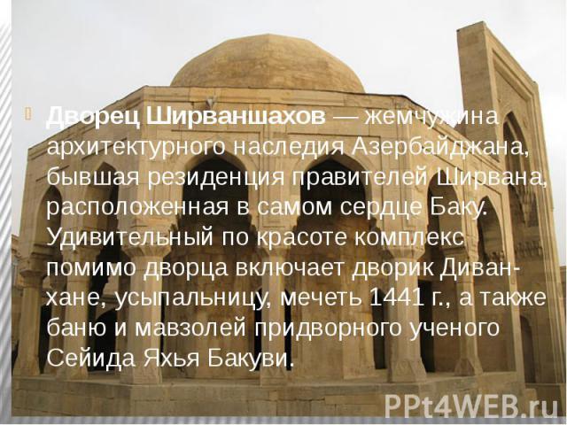 Дворец Ширваншахов— жемчужина архитектурного наследия Азербайджана, бывшая резиденция правителей Ширвана, расположенная в самом сердце Баку. Удивительный по красоте комплекс помимо дворца включает дворик Диван-хане, усыпальницу, мечеть 1441&nb…