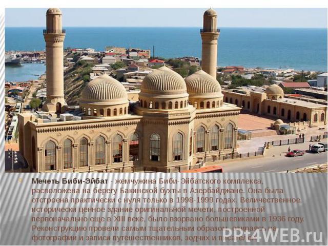 Мечеть Биби-Эйбат - жемчужина Биби-Эйбатского комплекса, расположена на берегу Бакинской бухты в Азербайджане. Она была отстроена практически с нуля только в 1998-1999 годах. Величественное, исторически ценное здание оригинальной мечети, построенной…