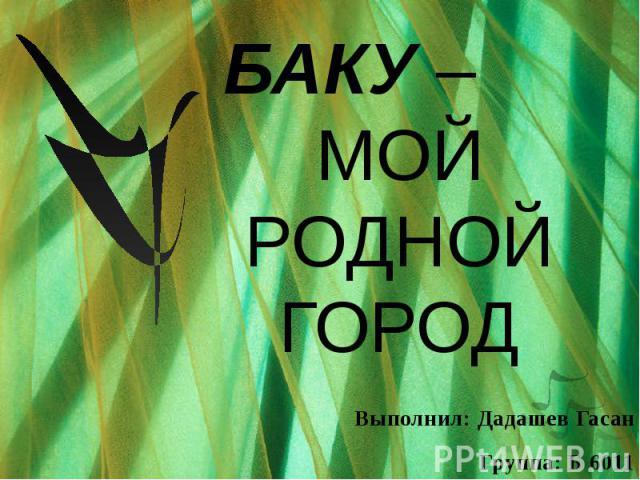 БАКУ – МОЙ РОДНОЙ ГОРОД Выполнил: Дадашев Гасан Группа: Б 6011